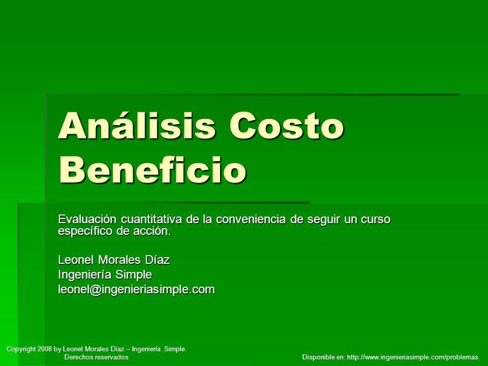 Análisis Costo Beneficio Evaluación cuantitativa de la conveniencia de seguir un curso específico de acción. Leonel Morales Díaz Ingeniería Simple leo
