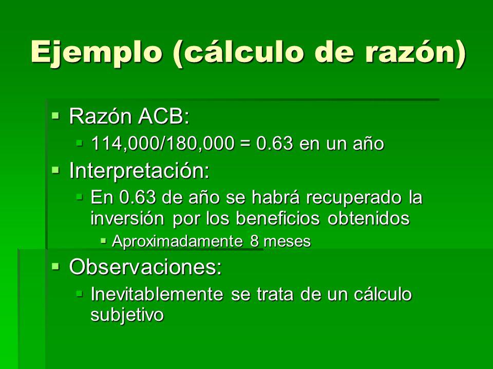 Ejemplo (cálculo de razón) Razón ACB: Razón ACB: 114,000/180,000 = 0.63 en un año 114,000/180,000 = 0.63 en un año Interpretación: Interpretación: En