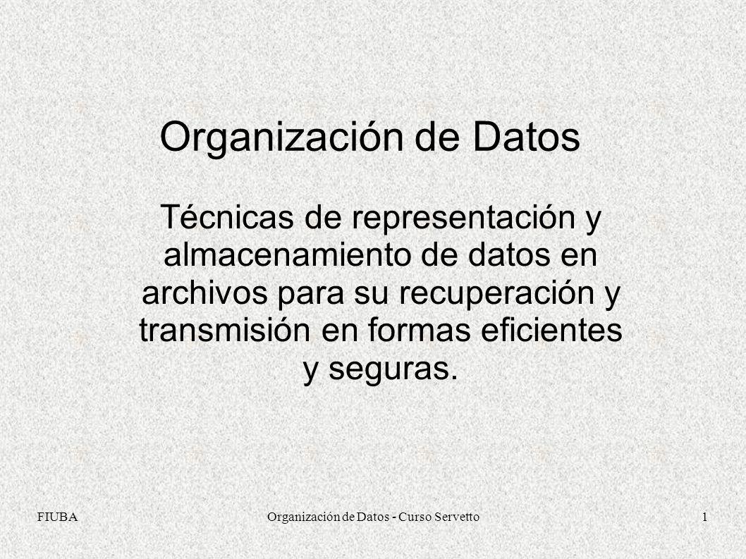 FIUBAOrganización de Datos - Curso Servetto1 Organización de Datos Técnicas de representación y almacenamiento de datos en archivos para su recuperación y transmisión en formas eficientes y seguras.