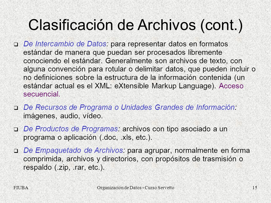 FIUBAOrganización de Datos - Curso Servetto15 Clasificación de Archivos (cont.) De Intercambio de Datos: para representar datos en formatos estándar de manera que puedan ser procesados libremente conociendo el estándar.