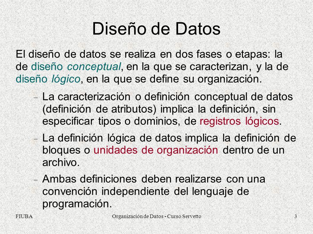 FIUBAOrganización de Datos - Curso Servetto3 Diseño de Datos El diseño de datos se realiza en dos fases o etapas: la de diseño conceptual, en la que se caracterizan, y la de diseño lógico, en la que se define su organización.