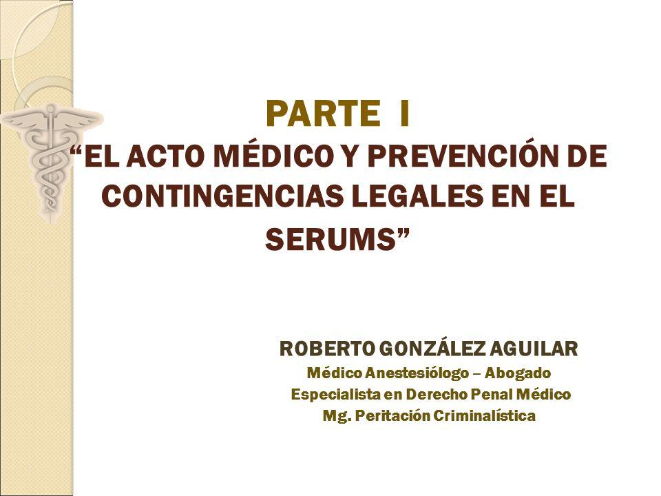 PARTE I EL ACTO MÉDICO Y PREVENCIÓN DE CONTINGENCIAS LEGALES EN EL SERUMS ROBERTO GONZÁLEZ AGUILAR Médico Anestesiólogo – Abogado Especialista en Derecho Penal Médico Mg.