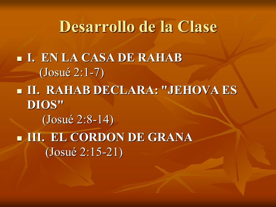 Desarrollo de la Clase I. EN LA CASA DE RAHAB (Josué 2:1-7) I. EN LA CASA DE RAHAB (Josué 2:1-7) II. RAHAB DECLARA: