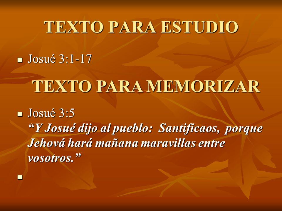 TEXTO PARA ESTUDIO Josué 3:1-17 Josué 3:1-17 Josué 3:5 Y Josué dijo al pueblo: Santificaos, porque Jehová hará mañana maravillas entre vosotros. Josué