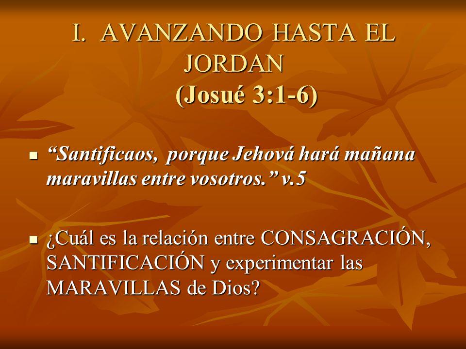 I. AVANZANDO HASTA EL JORDAN (Josué 3:1-6) Santificaos, porque Jehová hará mañana maravillas entre vosotros. v.5 Santificaos, porque Jehová hará mañan