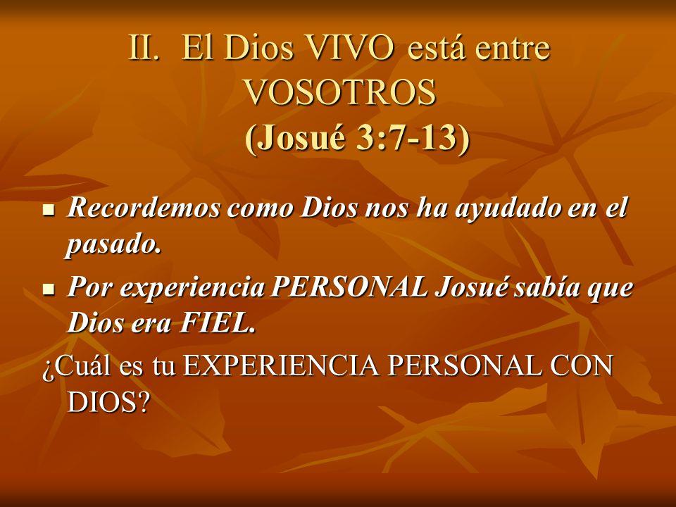 II. El Dios VIVO está entre VOSOTROS (Josué 3:7-13) Recordemos como Dios nos ha ayudado en el pasado. Recordemos como Dios nos ha ayudado en el pasado