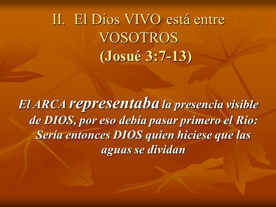 II. El Dios VIVO está entre VOSOTROS (Josué 3:7-13) El ARCA representaba la presencia visible de DIOS, por eso debía pasar primero el Río: Sería enton