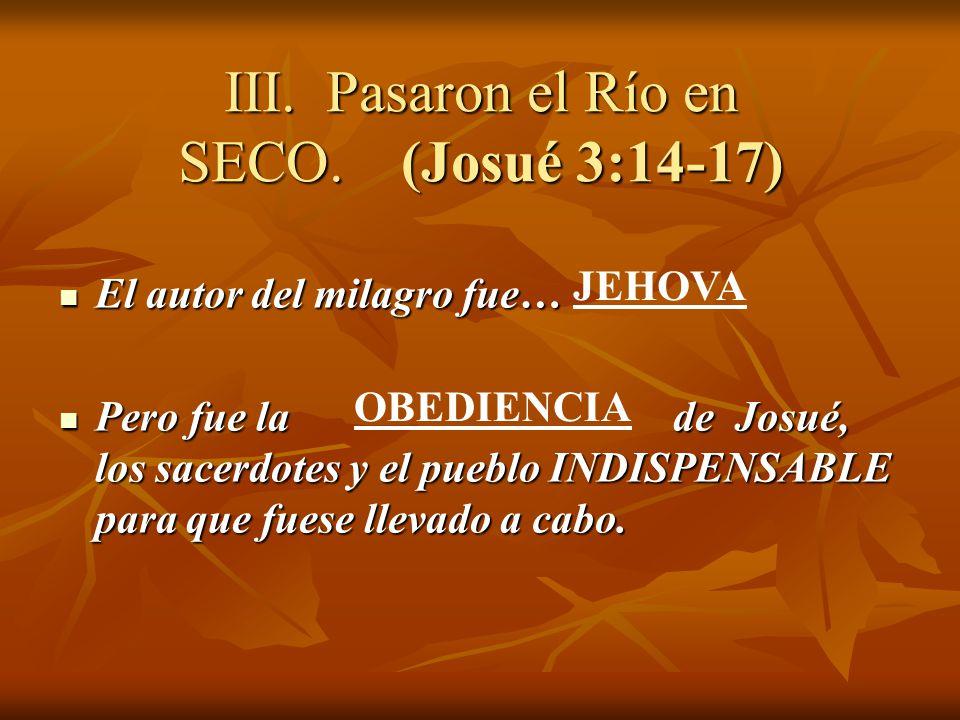 III. Pasaron el Río en SECO. (Josué 3:14-17) El autor del milagro fue… El autor del milagro fue… Pero fue la de Josué, los sacerdotes y el pueblo INDI