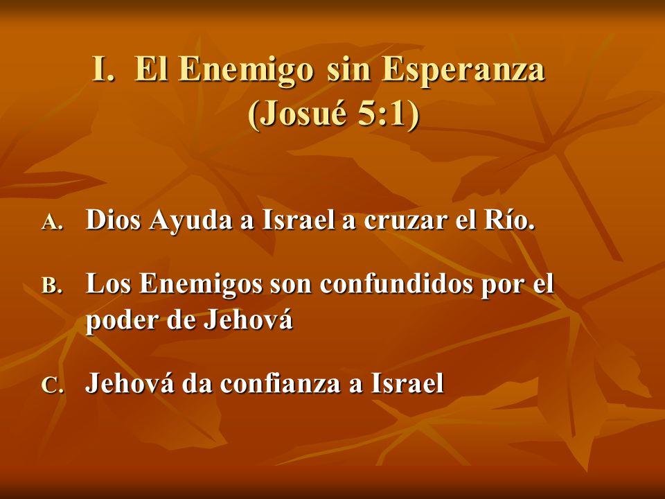 I. El Enemigo sin Esperanza (Josué 5:1) A. Dios Ayuda a Israel a cruzar el Río. B. Los Enemigos son confundidos por el poder de Jehová C. Jehová da co