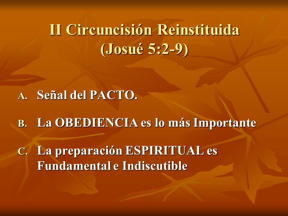 II Circuncisión Reinstituida (Josué 5:2-9) A. Señal del PACTO. B. La OBEDIENCIA es lo más Importante C. La preparación ESPIRITUAL es Fundamental e Ind