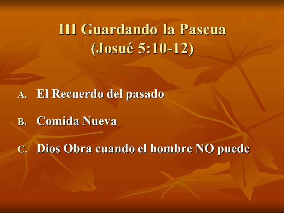 III Guardando la Pascua (Josué 5:10-12) A. El Recuerdo del pasado B. Comida Nueva C. Dios Obra cuando el hombre NO puede