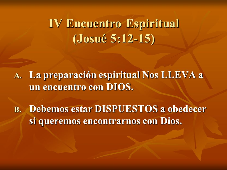 IV Encuentro Espiritual (Josué 5:12-15) A. La preparación espiritual Nos LLEVA a un encuentro con DIOS. B. Debemos estar DISPUESTOS a obedecer si quer