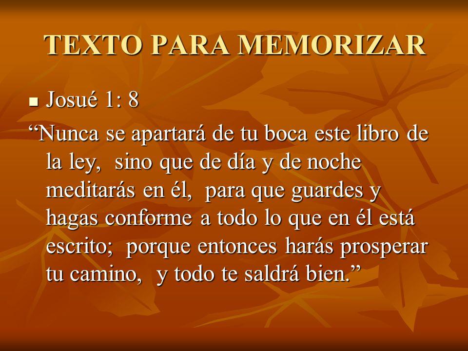 TEXTO PARA MEMORIZAR Josué 1: 8 Josué 1: 8 Nunca se apartará de tu boca este libro de la ley, sino que de día y de noche meditarás en él, para que gua