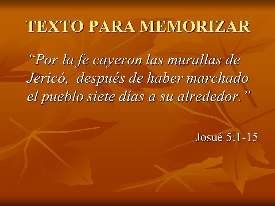 TEXTO PARA MEMORIZAR Por la fe cayeron las murallas de Jericó, después de haber marchado el pueblo siete días a su alrededor. Josué 5:1-15