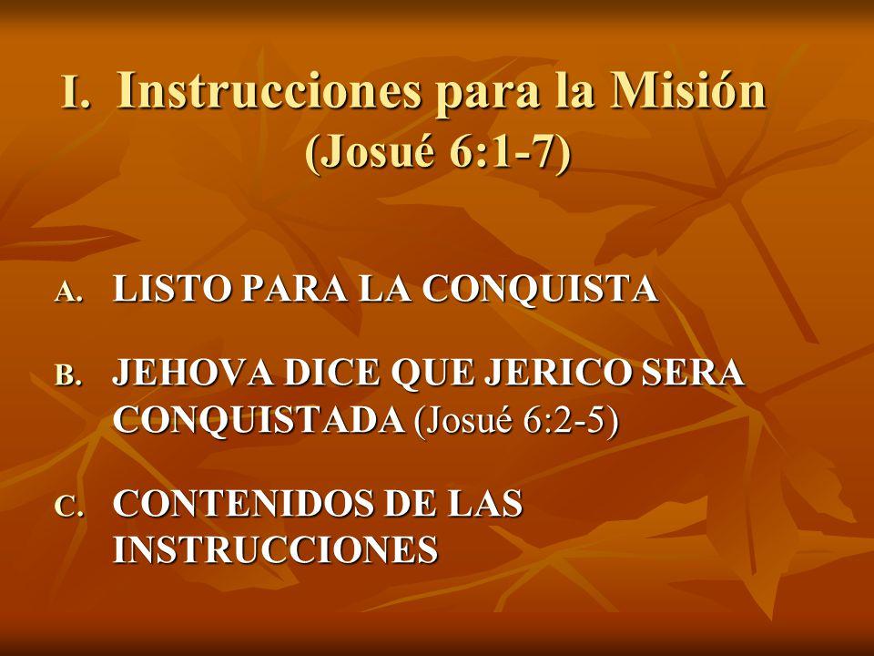 I. Instrucciones para la Misión (Josué 6:1-7) A. LISTO PARA LA CONQUISTA B. JEHOVA DICE QUE JERICO SERA CONQUISTADA (Josué 6:2-5) C. CONTENIDOS DE LAS