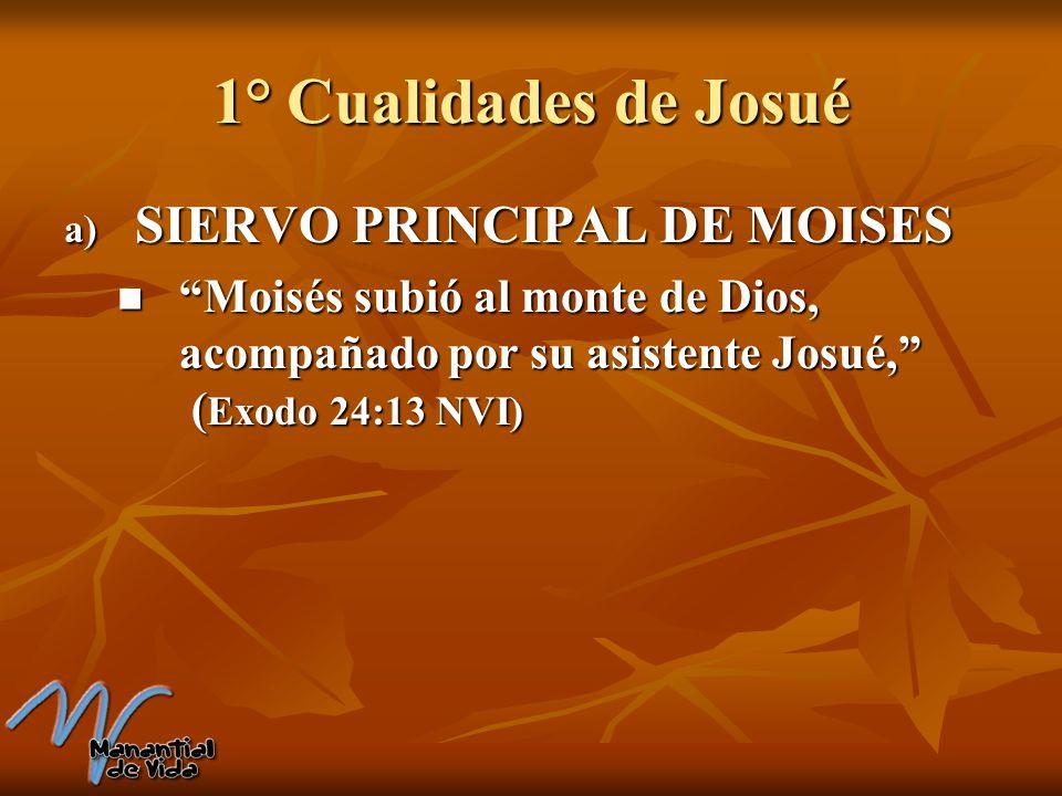 1° Cualidades de Josué a) SIERVO PRINCIPAL DE MOISES Moisés subió al monte de Dios, acompañado por su asistente Josué, ( Exodo 24:13 NVI) Moisés subió