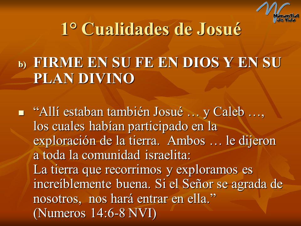 1° Cualidades de Josué b) FIRME EN SU FE EN DIOS Y EN SU PLAN DIVINO Allí estaban también Josué … y Caleb …, los cuales habían participado en la explo