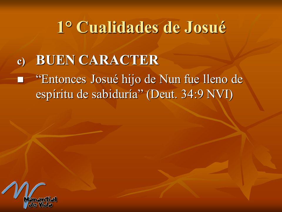 1° Cualidades de Josué c) BUEN CARACTER Entonces Josué hijo de Nun fue lleno de espíritu de sabiduría (Deut. 34:9 NVI) Entonces Josué hijo de Nun fue