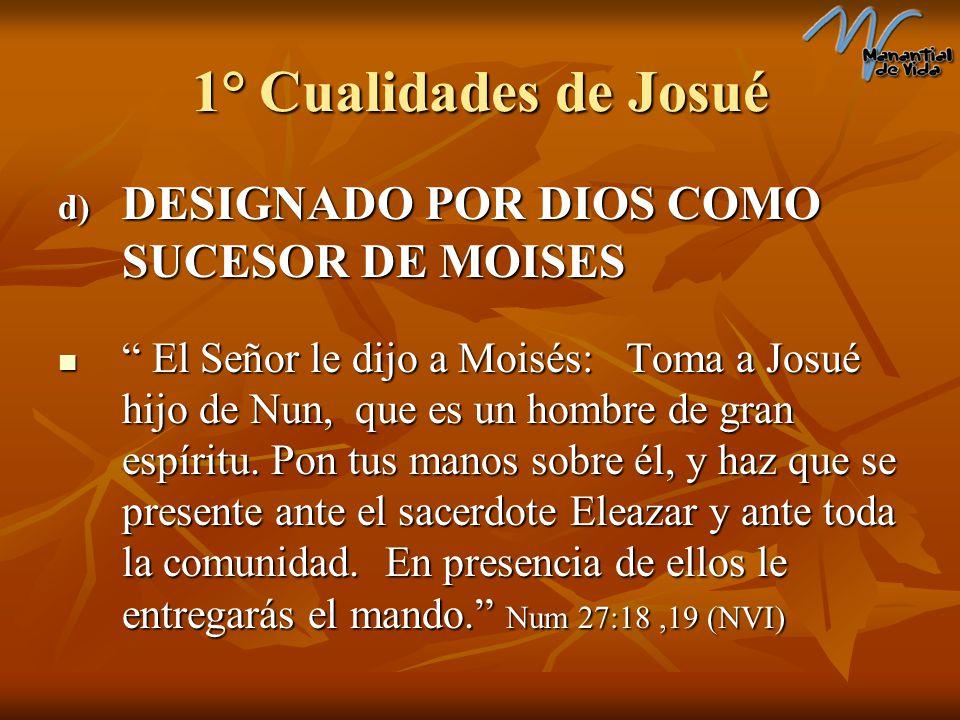 1° Cualidades de Josué d) DESIGNADO POR DIOS COMO SUCESOR DE MOISES El Señor le dijo a Moisés: Toma a Josué hijo de Nun, que es un hombre de gran espí