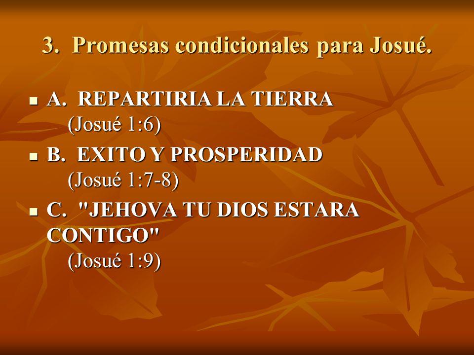 3. Promesas condicionales para Josué. A. REPARTIRIA LA TIERRA (Josué 1:6) A. REPARTIRIA LA TIERRA (Josué 1:6) B. EXITO Y PROSPERIDAD (Josué 1:7-8) B.