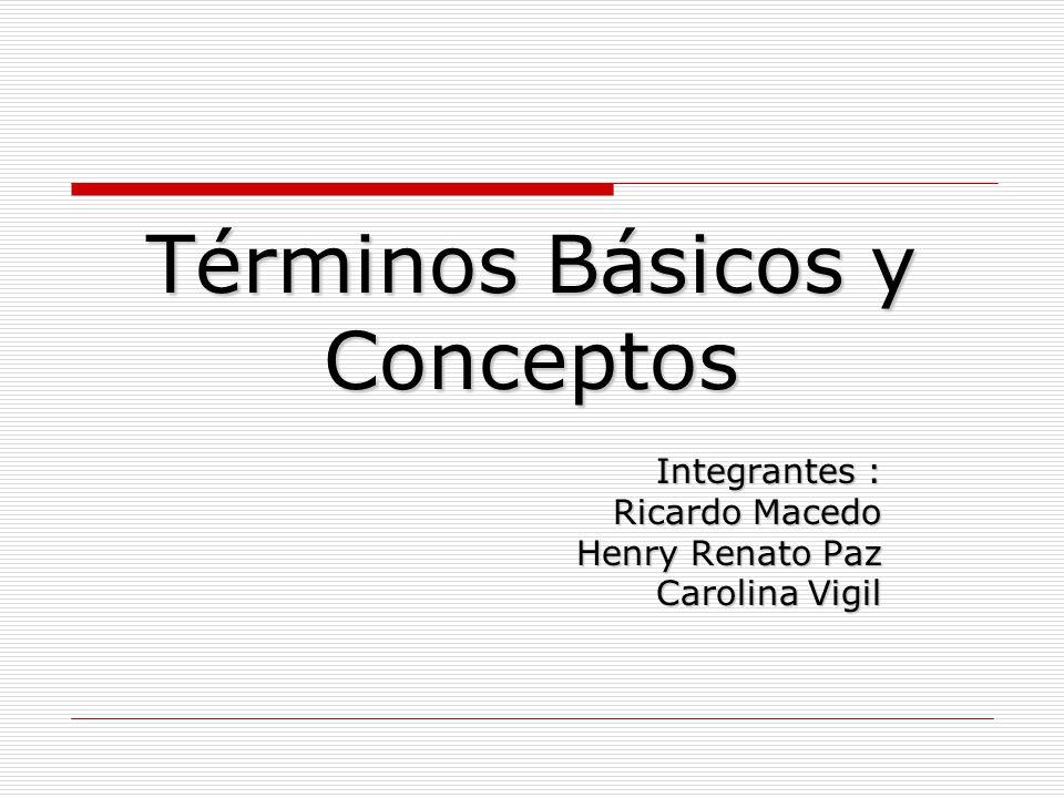 Términos Básicos y Conceptos Integrantes : Ricardo Macedo Henry Renato Paz Carolina Vigil