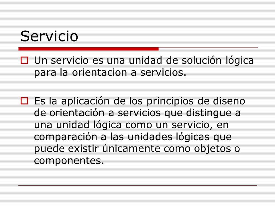 Servicio Un servicio es una unidad de solución lógica para la orientacion a servicios. Es la aplicación de los principios de diseno de orientación a s