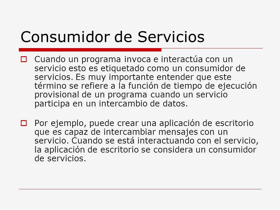 Consumidor de Servicios Cuando un programa invoca e interactúa con un servicio esto es etiquetado como un consumidor de servicios. Es muy importante e