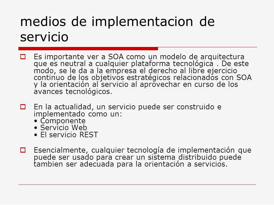 medios de implementacion de servicio Es importante ver a SOA como un modelo de arquitectura que es neutral a cualquier plataforma tecnológica. De este