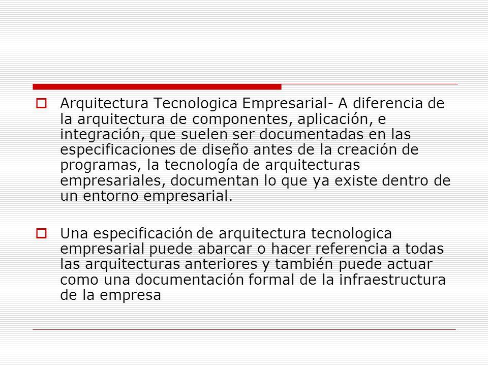 Arquitectura Tecnologica Empresarial- A diferencia de la arquitectura de componentes, aplicación, e integración, que suelen ser documentadas en las es