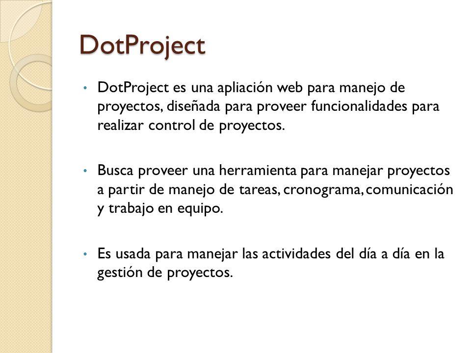DotProject DotProject es una apliación web para manejo de proyectos, diseñada para proveer funcionalidades para realizar control de proyectos.