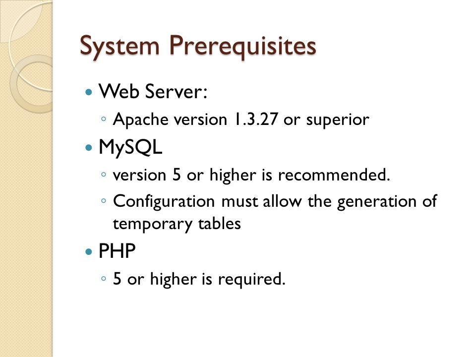 System Prerequisites Web Server: Apache version 1.3.27 or superior MySQL version 5 or higher is recommended. Configuration must allow the generation o