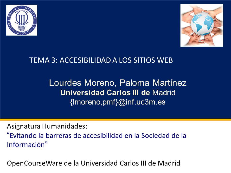 Referencias herramientas Recursos de evaluación de la accesibilidad más utilizados: HERA: http://www.sidar.org/hera/http://www.sidar.org/hera/ TAW: http://www.tawdis.nethttp://www.tawdis.net WAVE: http://wave.webaim.org/?lang=eshttp://wave.webaim.org/?lang=es AIS Web Accessibility Toolbar: http://www.visionaustralia.org.au/ais/toolbar/ http://www.visionaustralia.org.au/ais/toolbar/ Web Developer Toolbar: http://chrispederick.com/work/web-developer/ http://chrispederick.com/work/web-developer/ W3C CSS Validation Service: http://jigsaw.w3.org/css- validator/http://jigsaw.w3.org/css- validator/ W3C Markup Validation Service: http://validator.w3.org/ http://validator.w3.org/ MÁS: http://labda.inf.uc3m.es/awa/es/node/125http://labda.inf.uc3m.es/awa/es/node/125 Asignatura OCW-UC3M: Evitando la barreras de accesibilidad en la Sociedad de la Información , Lourdes Moreno y Paloma Martínez, Grupo Labda