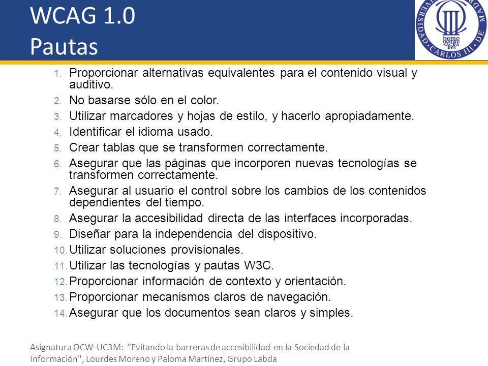 WCAG 1.0 Pautas 1. Proporcionar alternativas equivalentes para el contenido visual y auditivo. 2. No basarse sólo en el color. 3. Utilizar marcadores