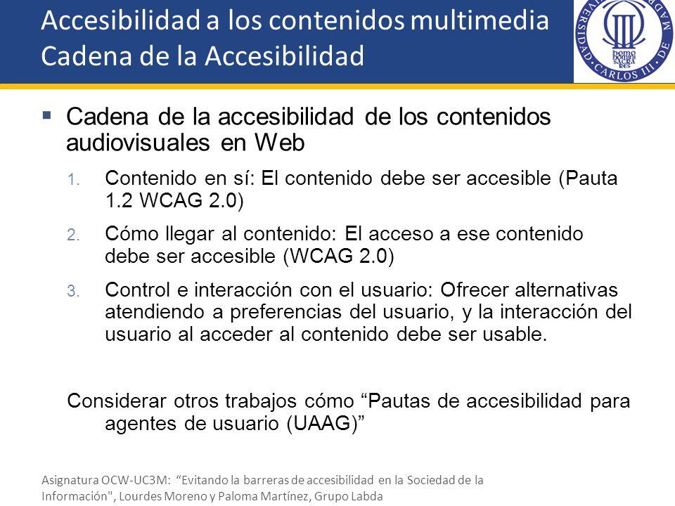 Cadena de la accesibilidad de los contenidos audiovisuales en Web 1. Contenido en sí: El contenido debe ser accesible (Pauta 1.2 WCAG 2.0) 2. Cómo lle