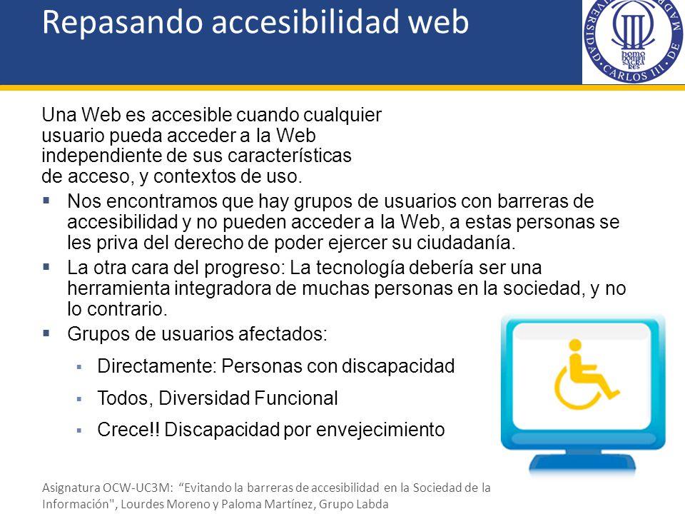 Repasando accesibilidad web Una Web es accesible cuando cualquier usuario pueda acceder a la Web independiente de sus características de acceso, y con