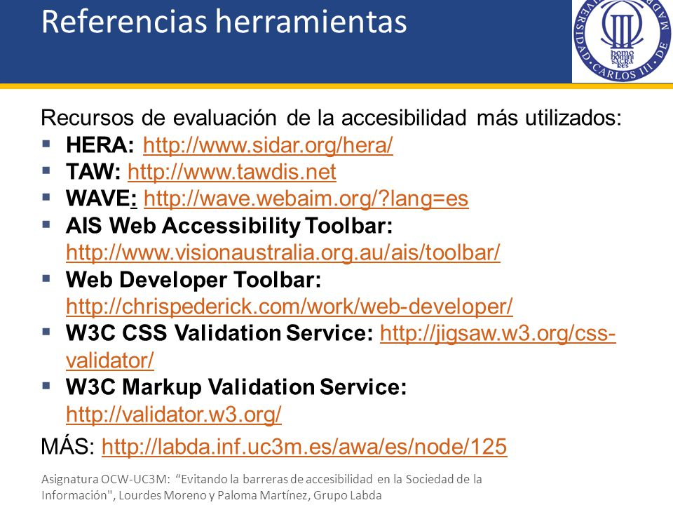 Referencias herramientas Recursos de evaluación de la accesibilidad más utilizados: HERA: http://www.sidar.org/hera/http://www.sidar.org/hera/ TAW: ht