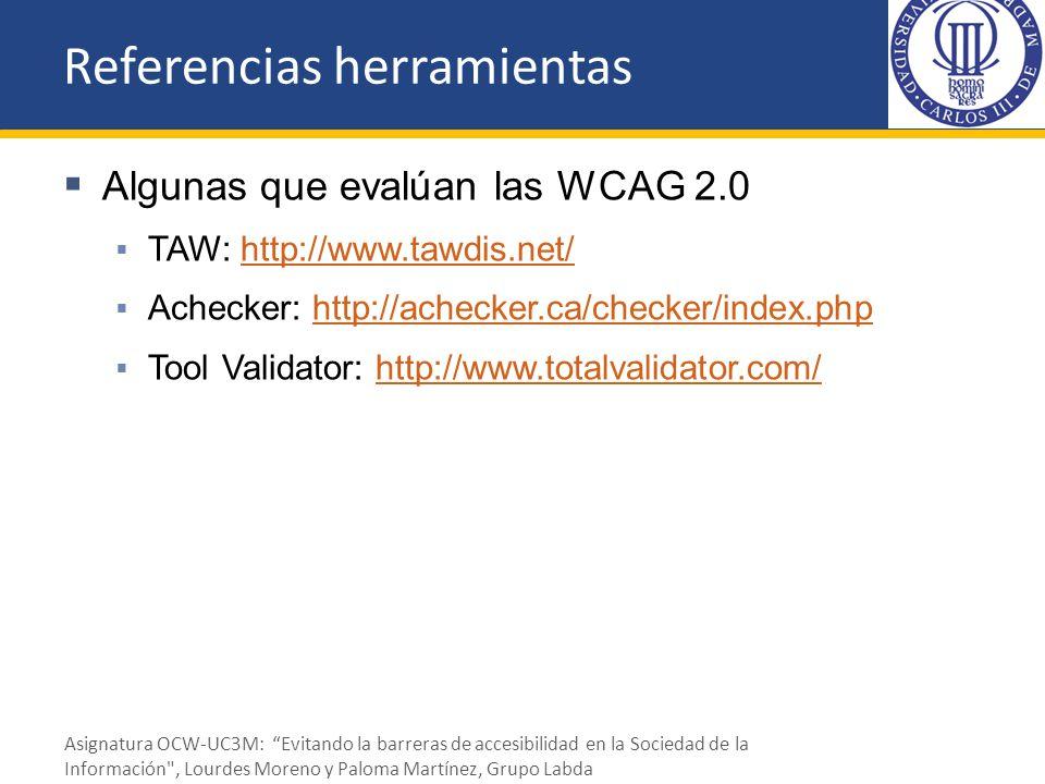 Referencias herramientas Algunas que evalúan las WCAG 2.0 TAW: http://www.tawdis.net/http://www.tawdis.net/ Achecker: http://achecker.ca/checker/index