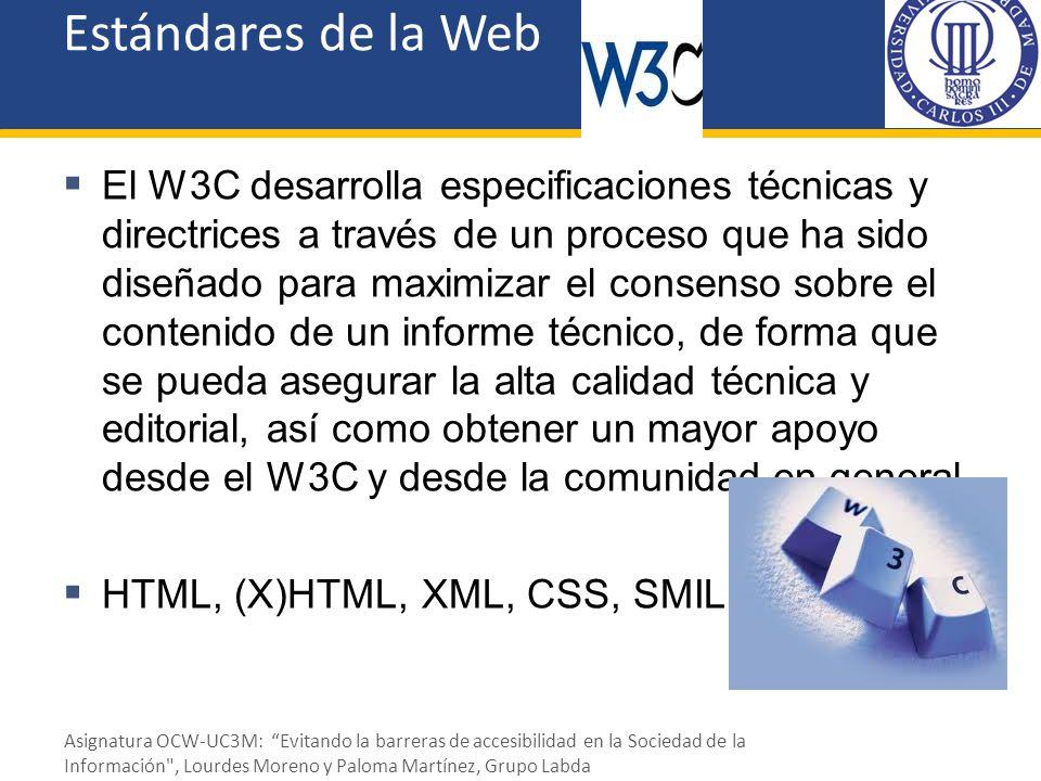 Estándares de la Web HTML (HyperText Markup Language) Se basa en especificar en el texto la estructura lógica del contenido (títulos, párrafos de texto normal, enumeraciones, definiciones, citas, etc.) así como los diferentes efectos que se quieren ofrecer (presentación: estética, situación espacial, …).