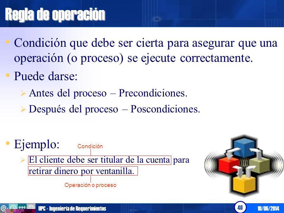 10/06/2014UPC - Ingeniería de Requerimientos 41 Regla de operación Otros ejemplos: El otorgamiento de las becas se da si el alumno ha obtenido un promedio superior a 15 puntos.