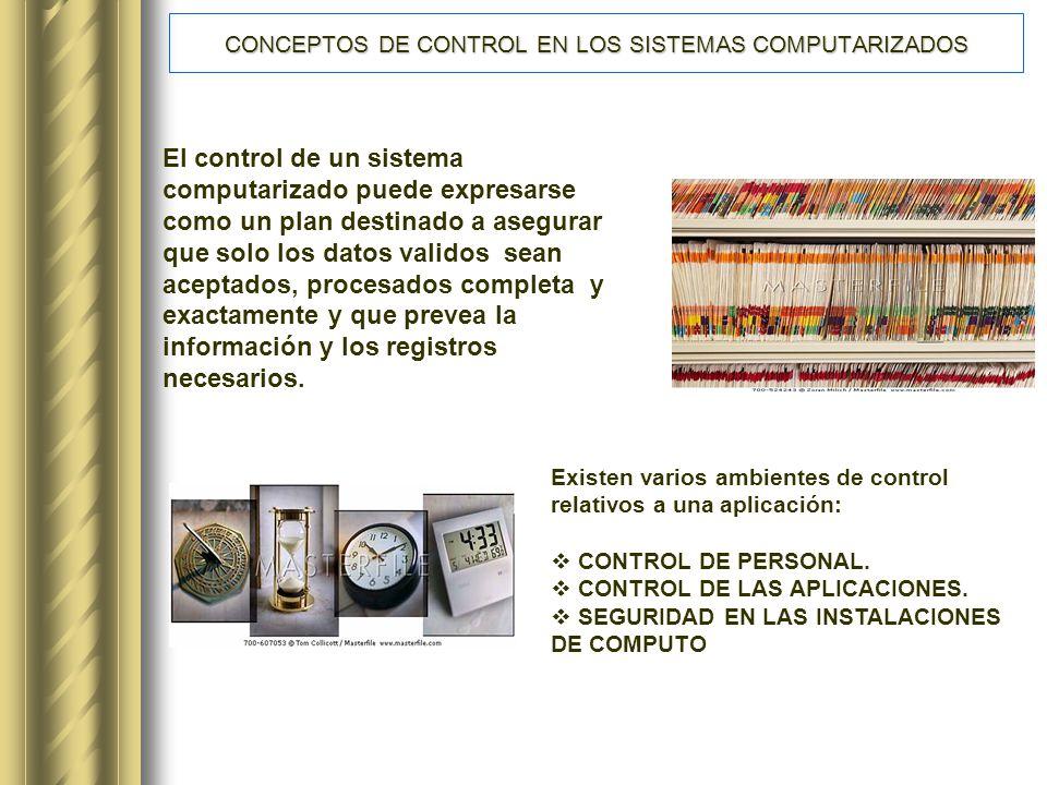 CONCEPTOS DE CONTROL EN LOS SISTEMAS COMPUTARIZADOS El control de un sistema computarizado puede expresarse como un plan destinado a asegurar que solo los datos validos sean aceptados, procesados completa y exactamente y que prevea la información y los registros necesarios.