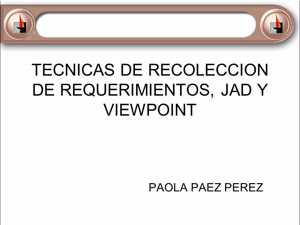 TECNICAS DE RECOLECCION DE REQUERIMIENTOS, JAD Y VIEWPOINT PAOLA PAEZ PEREZ