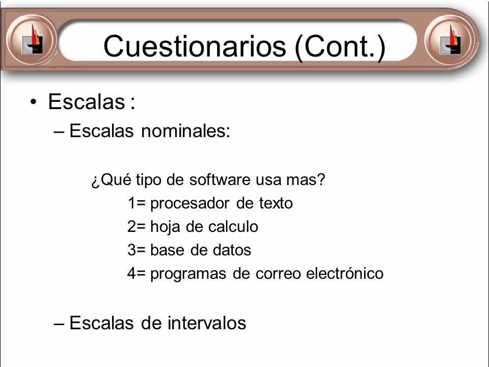 Cuestionarios (Cont.) Escalas : –Escalas nominales: ¿Qué tipo de software usa mas? 1= procesador de texto 2= hoja de calculo 3= base de datos 4= progr