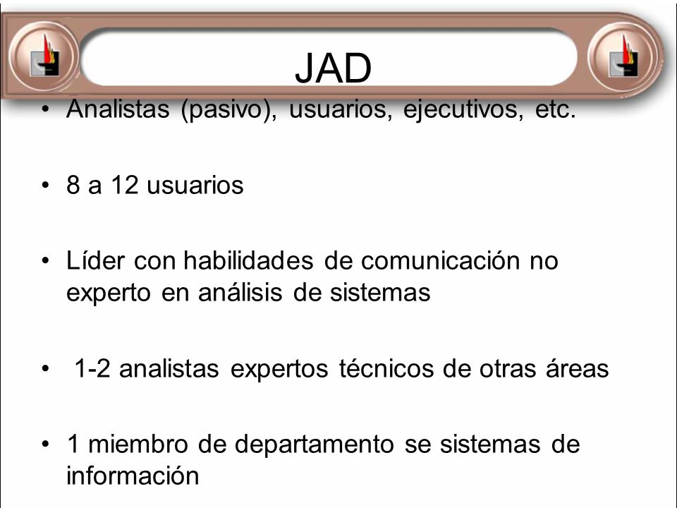 JAD Analistas (pasivo), usuarios, ejecutivos, etc. 8 a 12 usuarios Líder con habilidades de comunicación no experto en análisis de sistemas 1-2 analis