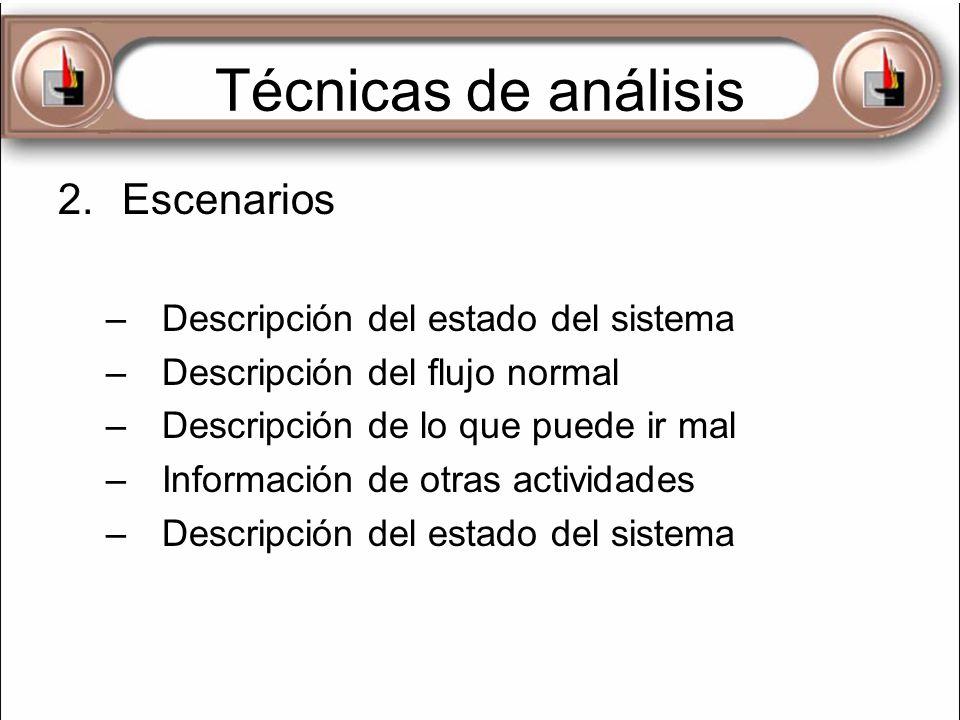 Técnicas de análisis 2.Escenarios –Descripción del estado del sistema –Descripción del flujo normal –Descripción de lo que puede ir mal –Información d