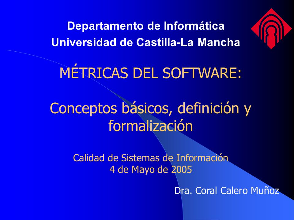 MÉTRICAS DEL SOFTWARE: Conceptos básicos, definición y formalización Calidad de Sistemas de Información 4 de Mayo de 2005 Dra. Coral Calero Muñoz Depa