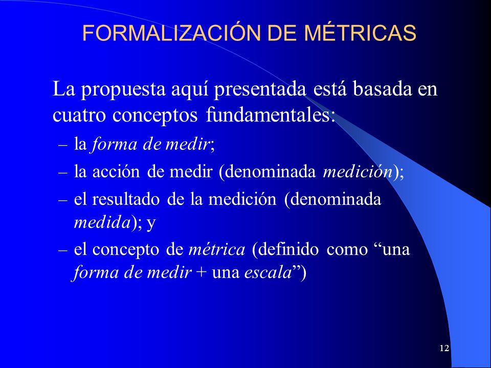 12 La propuesta aquí presentada está basada en cuatro conceptos fundamentales: – la forma de medir; – la acción de medir (denominada medición); – el resultado de la medición (denominada medida); y – el concepto de métrica (definido como una forma de medir + una escala) FORMALIZACIÓN DE MÉTRICAS