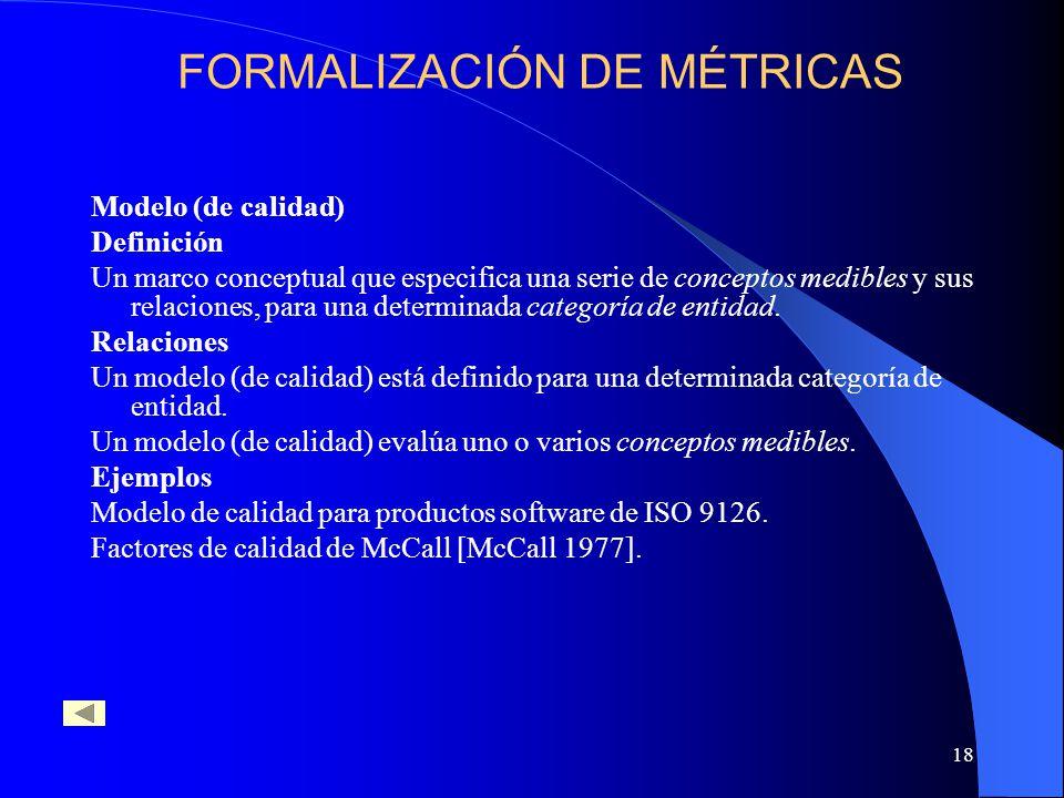18 Modelo (de calidad) Definición Un marco conceptual que especifica una serie de conceptos medibles y sus relaciones, para una determinada categoría de entidad.
