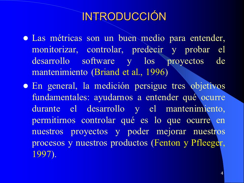 4 Las métricas son un buen medio para entender, monitorizar, controlar, predecir y probar el desarrollo software y los proyectos de mantenimiento (Bri