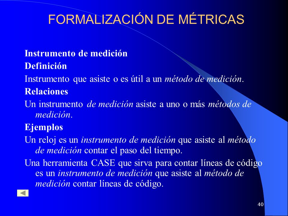 40 Instrumento de medición Definición Instrumento que asiste o es útil a un método de medición. Relaciones Un instrumento de medición asiste a uno o m