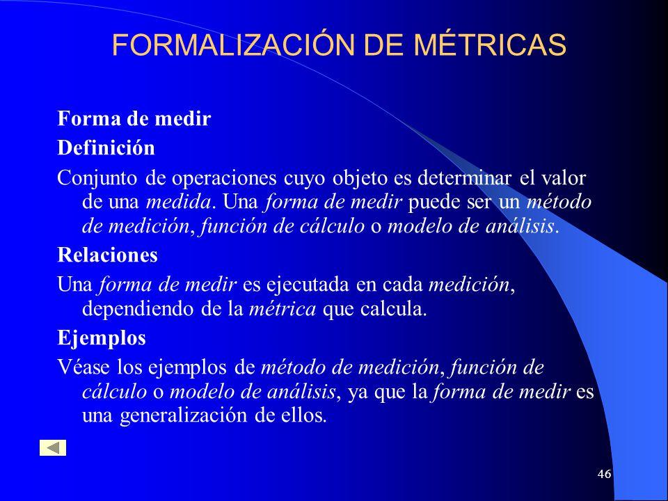 46 Forma de medir Definición Conjunto de operaciones cuyo objeto es determinar el valor de una medida. Una forma de medir puede ser un método de medic